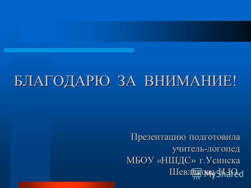 БЛАГОДАРЮ ЗА ВНИМАНИЕ! Презентацию подготовила учитель-логопед МБОУ «НШДС» г.Усинска Шевлякова И.Ю.
