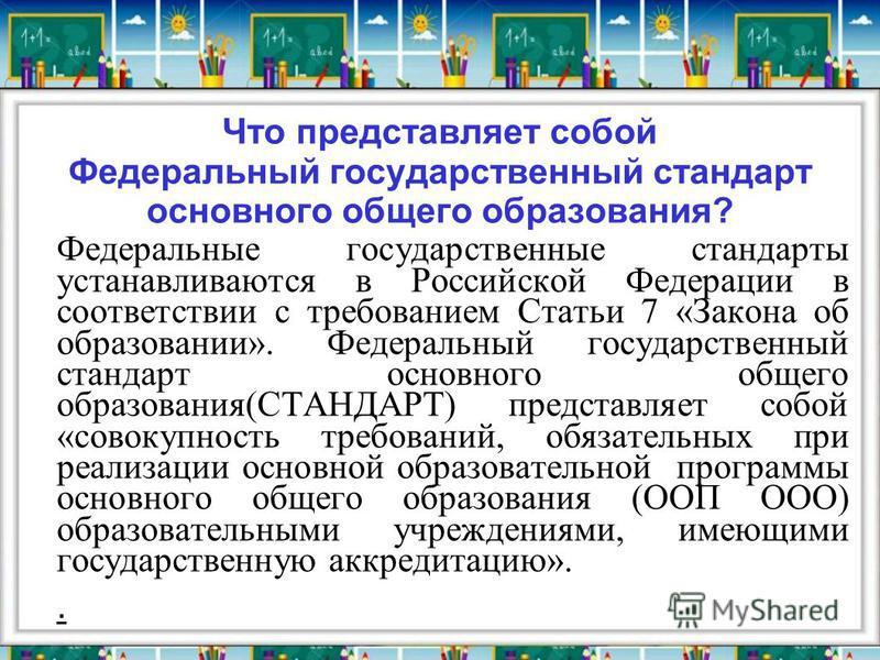 Что представляет собой Федеральный государственный стандарт основного общего образования? Федеральные государственные стандарты устанавливаются в Российской Федерации в соответствии с требованием Статьи 7 «Закона об образовании». Федеральный государс