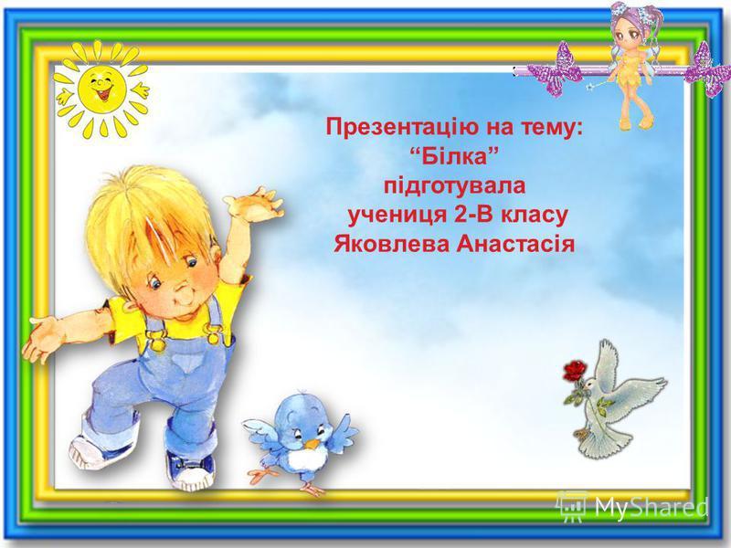 Презентацію на тему: Білка підготувала учениця 2-В класу Яковлева Анастасія