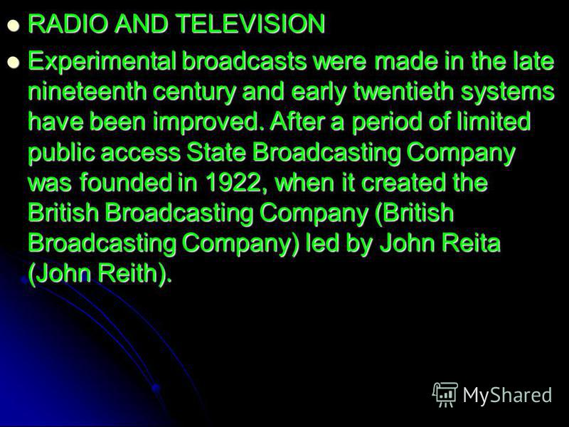 RADIO AND TELEVISION RADIO AND TELEVISION Experimental broadcasts were made in the late nineteenth century and early twentieth systems have been improved. After a period of limited public access State Broadcasting Company was founded in 1922, when it