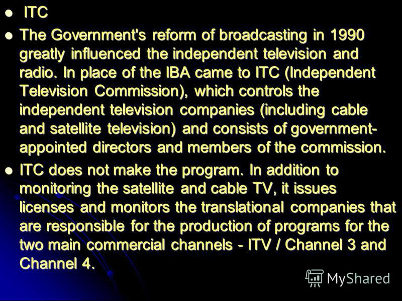 ITC ITC The Government's reform of broadcasting in 1990 greatly influenced the independent television and radio. In place of the IBA came to ITC (Independent Television Commission), which controls the independent television companies (including cable