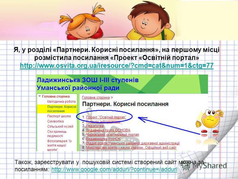 Я, у розділі «Партнери. Корисні посилання», на першому місці розмістила посилання «Проект «Освітній портал» http://www.osvita.org.ua/iresource/?cmd=cat&num=1&ctg=77 http://www.osvita.org.ua/iresource/?cmd=cat&num=1&ctg=77 Також, зареєструвати у пошук