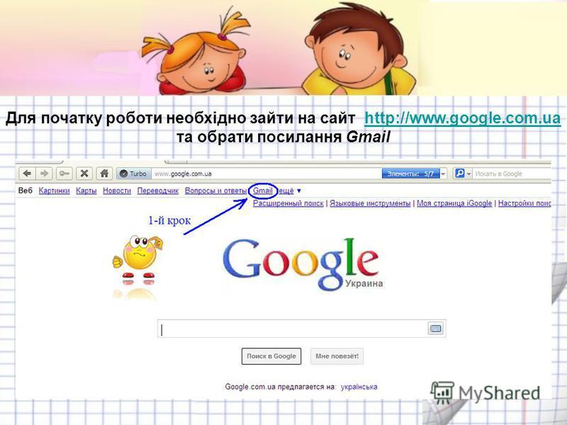 Для початку роботи необхідно зайти на сайт http://www.google.com.ua та обрати посилання Gmailhttp://www.google.com.ua