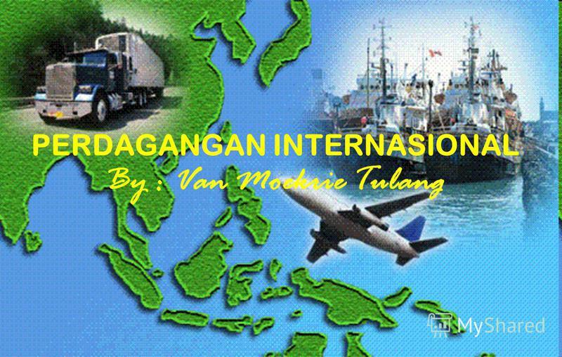 PERDAGANGAN INTERNASIONAL By : Van Moekrie Tulang