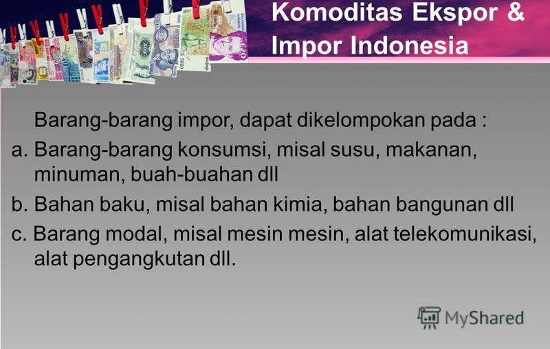 Komoditas Ekspor & Impor Indonesia Barang-barang impor, dapat dikelompokan pada : a. Barang-barang konsumsi, misal susu, makanan, minuman, buah-buahan dll b. Bahan baku, misal bahan kimia, bahan bangunan dll c. Barang modal, misal mesin mesin, alat t