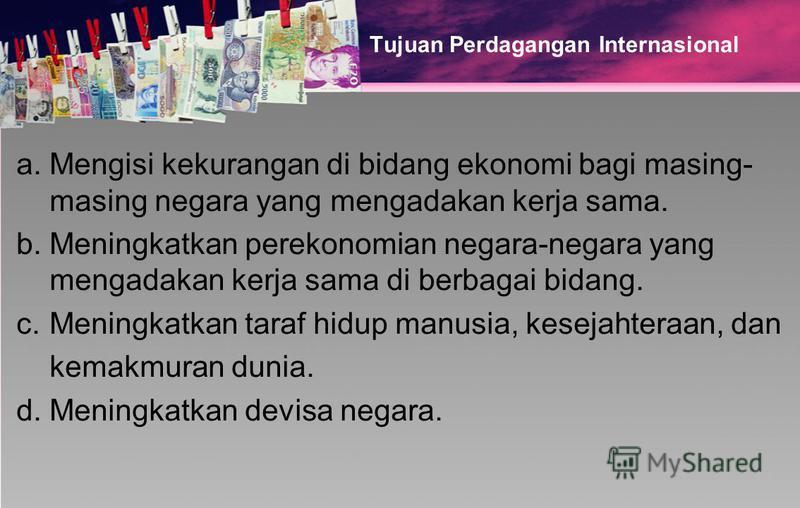 Tujuan Perdagangan Internasional a.Mengisi kekurangan di bidang ekonomi bagi masing- masing negara yang mengadakan kerja sama. b.Meningkatkan perekonomian negara-negara yang mengadakan kerja sama di berbagai bidang. c.Meningkatkan taraf hidup manusia