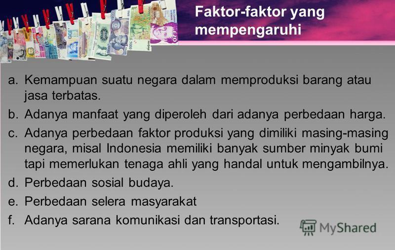 Faktor-faktor yang mempengaruhi a. Kemampuan suatu negara dalam memproduksi barang atau jasa terbatas. b. Adanya manfaat yang diperoleh dari adanya perbedaan harga. c. Adanya perbedaan faktor produksi yang dimiliki masing-masing negara, misal Indones