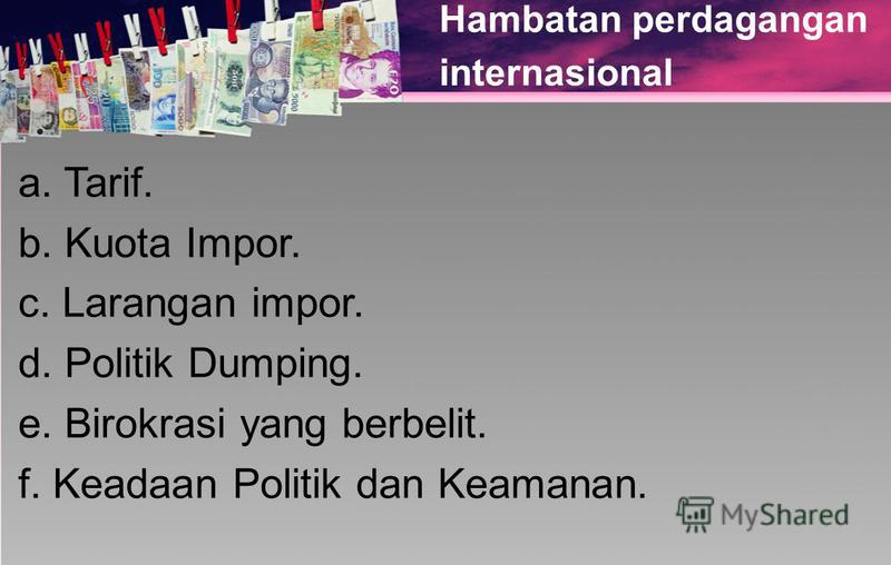 Hambatan perdagangan internasional a. Tarif. b. Kuota Impor. c. Larangan impor. d. Politik Dumping. e. Birokrasi yang berbelit. f. Keadaan Politik dan Keamanan.