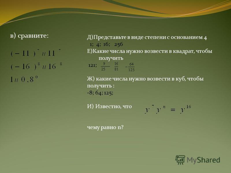 в) сравните: Д)Представьте в виде степени с основанием 4 1; 4; 16; 256 Е)Какие числа нужно возвести в квадрат, чтобы получить 121; Ж) какие числа нужно возвести в куб, чтобы получить : -8; 64; 125; И) Известно, что чему равно n?