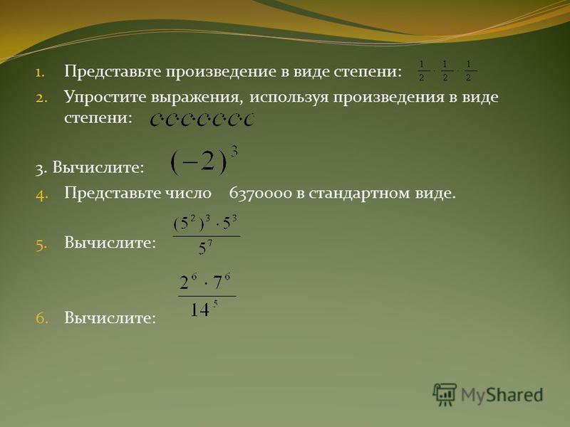 1. Представьте произведение в виде степени: 2. Упростите выражения, используя произведения в виде степени: 3. Вычислите: 4. Представьте число 6370000 в стандартном виде. 5. Вычислите: 6. Вычислите: