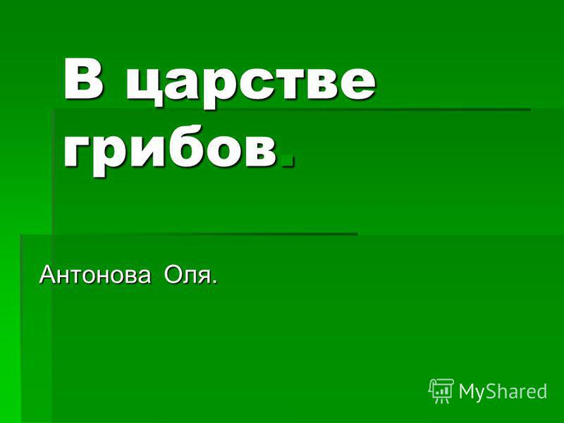 В царстве грибов. Антонова Оля.