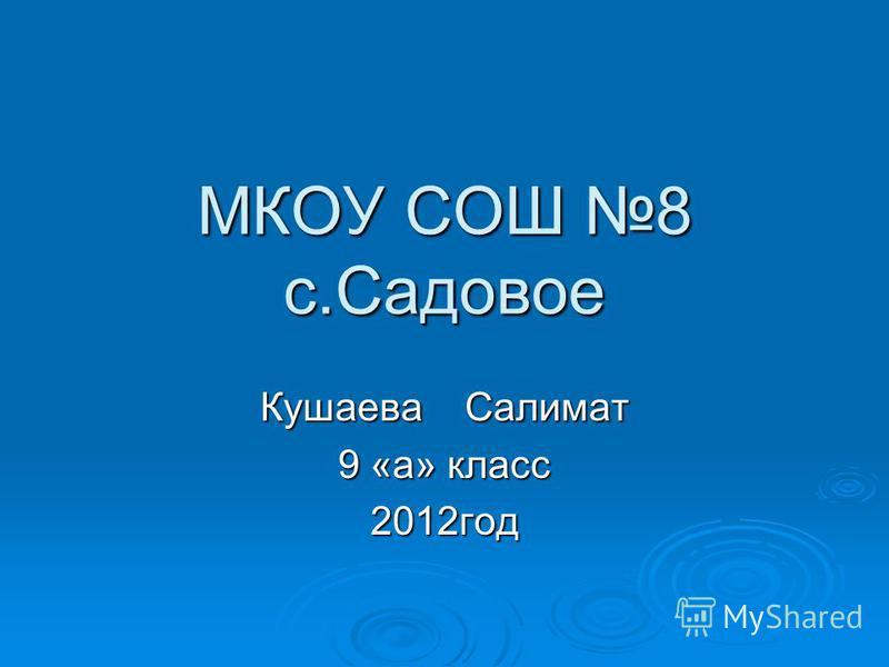 МКОУ СОШ 8 с.Садовое Кушаева Салимат 9 «а» класс 2012 год