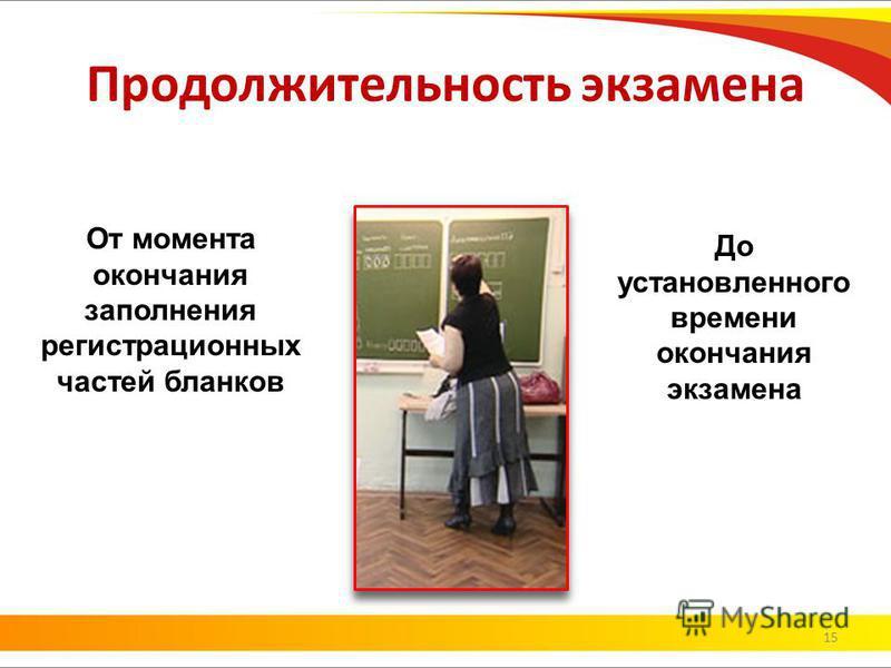Продолжительность экзамена 15 От момента окончания заполнения регистрационных частей бланков До установленного времени окончания экзамена