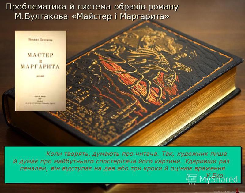 М.Кононов © 2009 E-mail: mvk@univ.kiev.ua 1 1 Проблематика й система образів роману М.Булгакова «Майстер і Маргарита» Коли творять, думають про читача. Так, художник пише й думає про майбутнього спостерігача його картини. Ударивши раз пензлем, він ві