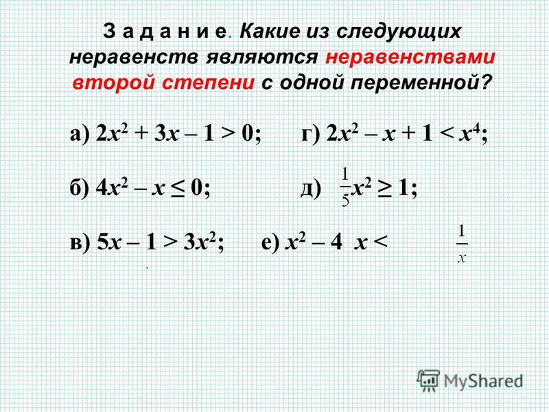 З а д а н и е. Какие из следующих неравенств являются неравенствами второй степени с одной переменной? а) 2 х 2 + 3 х – 1 > 0;г) 2 х 2 – х + 1 < х 4 ; б) 4 х 2 – х 0; д) х 2 1; в) 5 х – 1 > 3 х 2 ; е) х 2 – 4 x <.