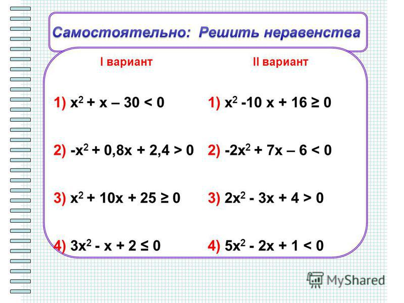 I вариантII вариант 1) x 2 + x – 30 < 01) x 2 -10 x + 16 0 2) -x 2 + 0,8x + 2,4 > 02) -2x 2 + 7x – 6 < 0 3) x 2 + 10x + 25 03) 2x 2 - 3x + 4 > 0 4) 3x 2 - x + 2 04) 5x 2 - 2x + 1 < 0