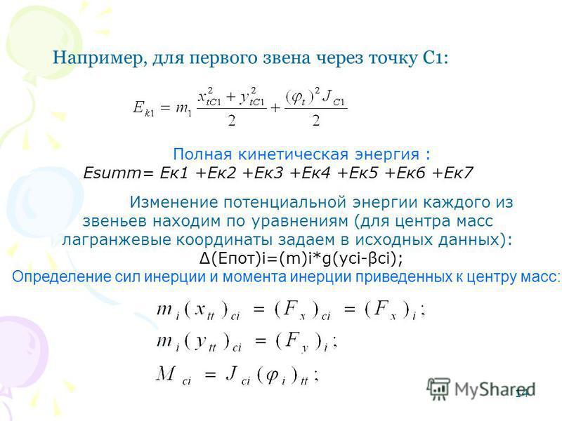 14 Например, для первого звена через точку С1: Полная кинетическая энергия : Еsumm= Ек 1 +Ек 2 +Ек 3 +Ек 4 +Ек 5 +Ек 6 +Ек 7 Изменение потенциальной энергии каждого из звеньев находим по уравнениям (для центра масс лагранжевы координаты задаем в исхо