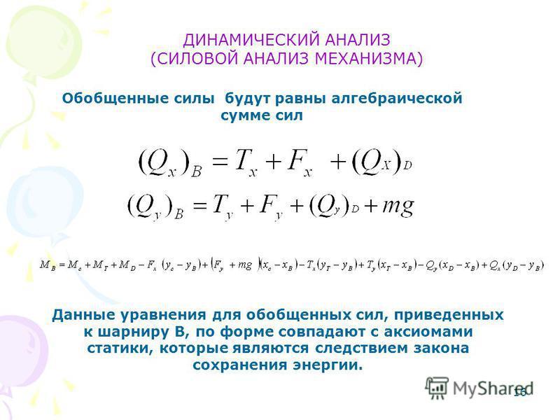 16 ДИНАМИЧЕСКИЙ АНАЛИЗ (СИЛОВОЙ АНАЛИЗ МЕХАНИЗМА) Обобщенные силы будут равны алгебраической сумме сил Данные уравнения для обобщенных сил, приведенных к шарниру В, по форме совпадают с аксиомами статики, которые являются следствием закона сохранения