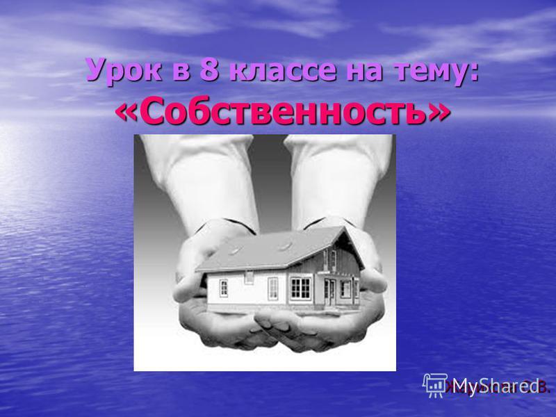Урок в 8 классе на тему: «Собственность» Жарикова О.В.