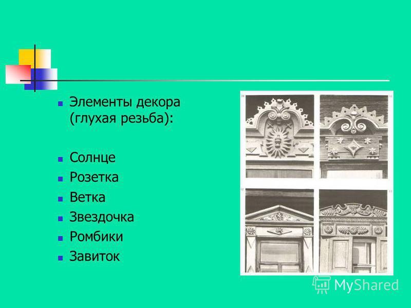 Элементы декора (глухая резьба): Солнце Розетка Ветка Звездочка Ромбики Завиток