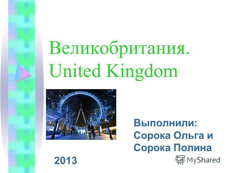 Великобритания. United Kingdom Выполнили: Сорока Ольга и Сорока Полина 2013