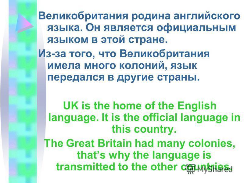 Великобритания родина английского языка. Он является официальным языком в этой стране. Из-за того, что Великобритания имела много колоний, язык передался в другие страны. UK is the home of the English language. It is the official language in this cou