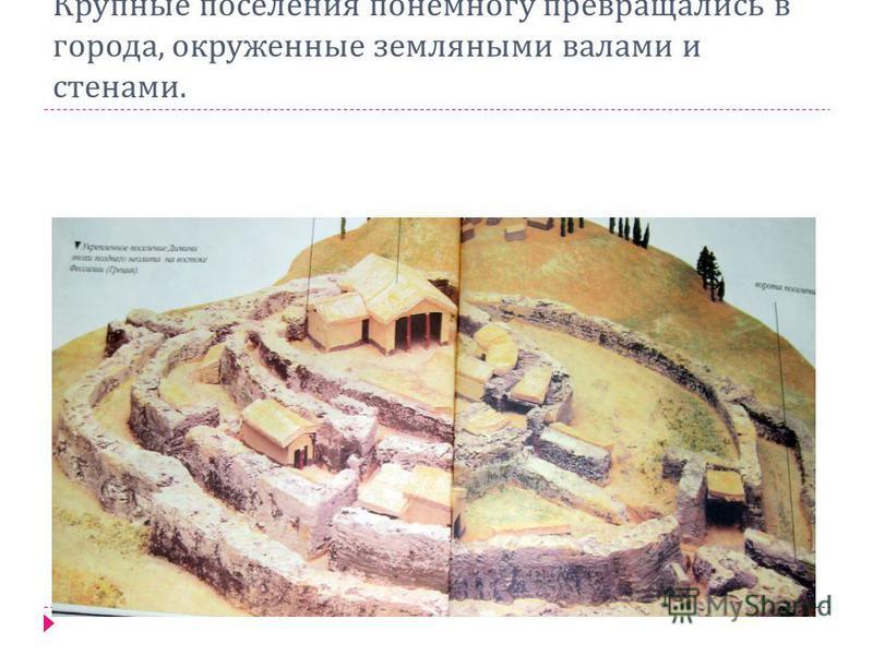Крупные поселения понемногу превращались в города, окруженные земляными валами и стенами.
