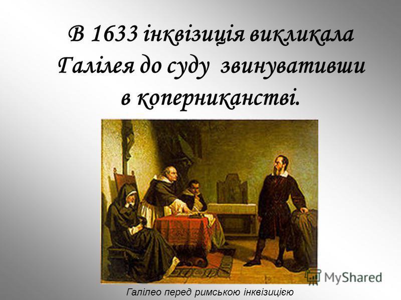 В 1633 інквізиція викликала Галілея до суду звинувативши в коперниканстві. Галілео перед римською інквізицією