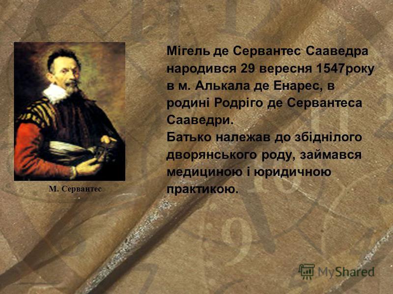 Мігель де Сервантес Сааведра народився 29 вересня 1547року в м. Алькала де Енарес, в родині Родріго де Сервантеса Сааведри. Батько належав до збіднілого дворянського роду, займався медициною і юридичною практикою. М. Сервантес
