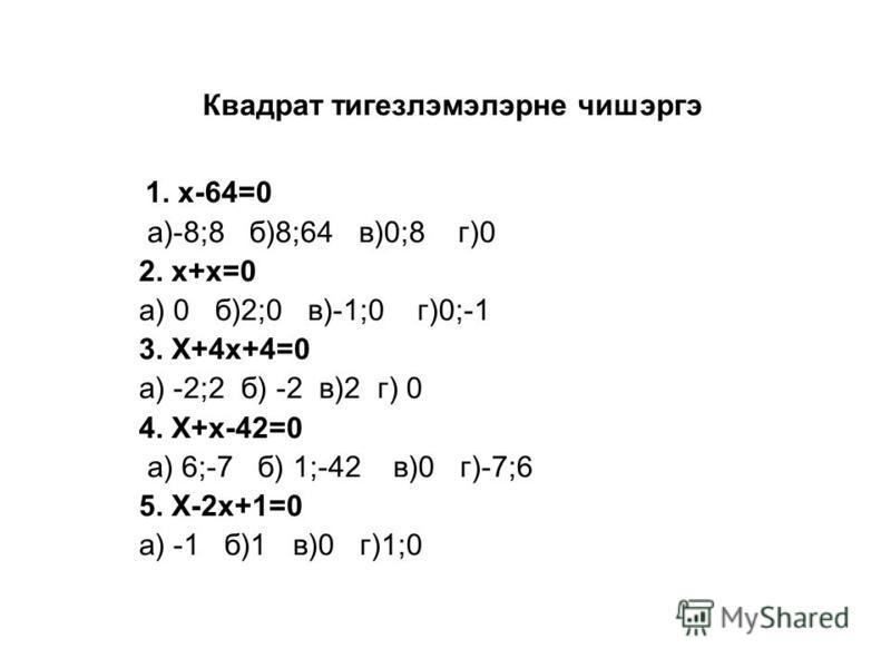 Квадрат тигезлэмэлэрне чишэргэ 1. х-64=0 а)-8;8 б)8;64 в)0;8 г)0 2. х+х=0 а) 0 б)2;0 в)-1;0 г)0;-1 3. Х+4х+4=0 а) -2;2 б) -2 в)2 г) 0 4. Х+х-42=0 а) 6;-7 б) 1;-42 в)0 г)-7;6 5. Х-2х+1=0 а) -1 б)1 в)0 г)1;0