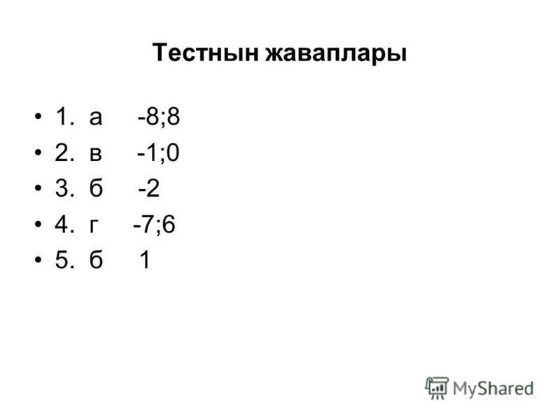Тестнын жаваплары 1. а -8;8 2. в -1;0 3. б -2 4. г -7;6 5. б 1