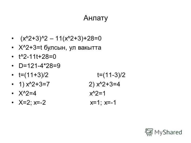 Анлату (х^2+3)^2 – 11(х^2+3)+28=0 Х^2+3=t булсын, ул вакытта t^2-11t+28=0 D=121-4*28=9 t=(11+3)/2 t=(11-3)/2 1) x^2+3=7 2) x^2+3=4 X^2=4 x^2=1 X=2; x=-2 x=1; x=-1