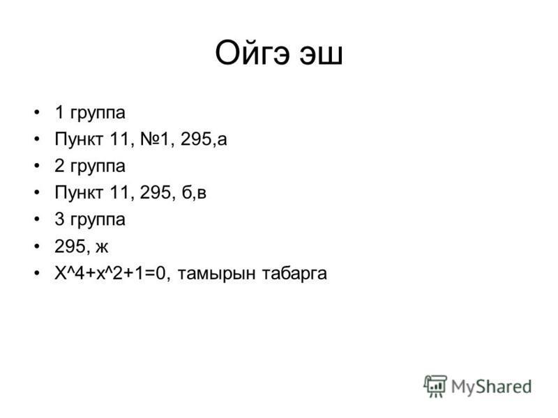 Ойгэ эш 1 группа Пункт 11, 1, 295,а 2 группа Пункт 11, 295, б,в 3 группа 295, ж Х^4+x^2+1=0, тамырын табарга