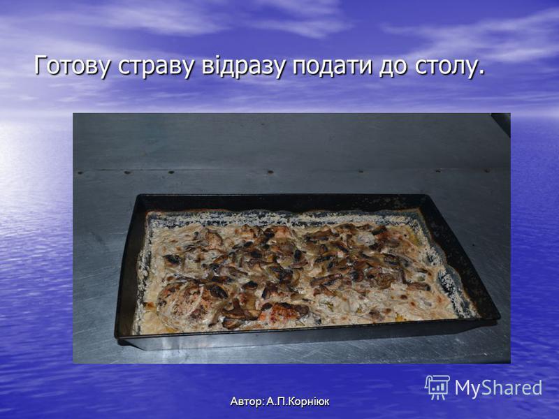 Готову страву відразу подати до столу. Автор: А.П.Корніюк