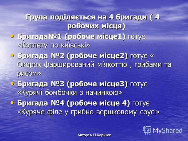 Група поділяється на 4 бригади ( 4 робочих місця) Бригада1 (робоче місце1) готує «Котлету по-київські» Бригада1 (робоче місце1) готує «Котлету по-київські» Бригада 2 (робоче місце2) готує « Окорок фарширований мякоттю, грибами та рисом» Бригада 2 (ро