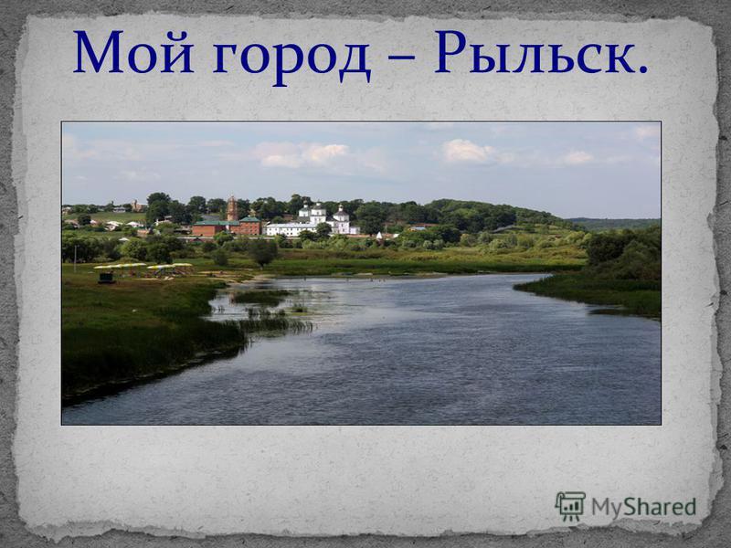 Мой город – Рыльск.