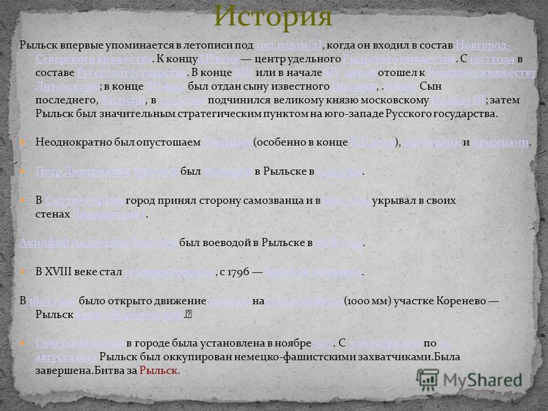 История Рыльск впервые упоминается в летописи под 1152 годом[2], когда он входил в состав Новгород- Северского княжества. К концуXII века центр удельного Рыльского княжества. С 1522 года в составе Русского государства. В конце XIII или в началеXIV ве