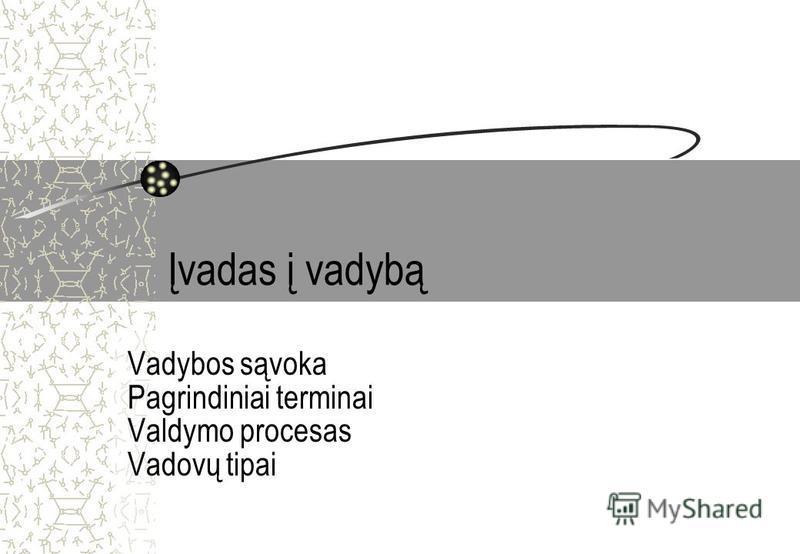 Įvadas į vadybą Vadybos sąvoka Pagrindiniai terminai Valdymo procesas Vadovų tipai