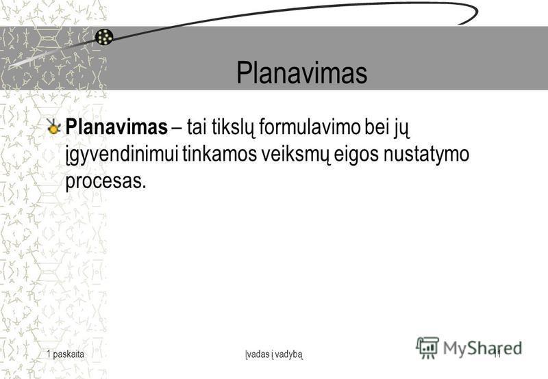 1 paskaitaĮvadas į vadybą11 Planavimas Planavimas – tai tikslų formulavimo bei jų įgyvendinimui tinkamos veiksmų eigos nustatymo procesas.