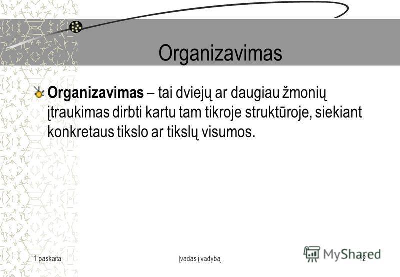 1 paskaitaĮvadas į vadybą12 Organizavimas Organizavimas – tai dviejų ar daugiau žmonių įtraukimas dirbti kartu tam tikroje struktūroje, siekiant konkretaus tikslo ar tikslų visumos.