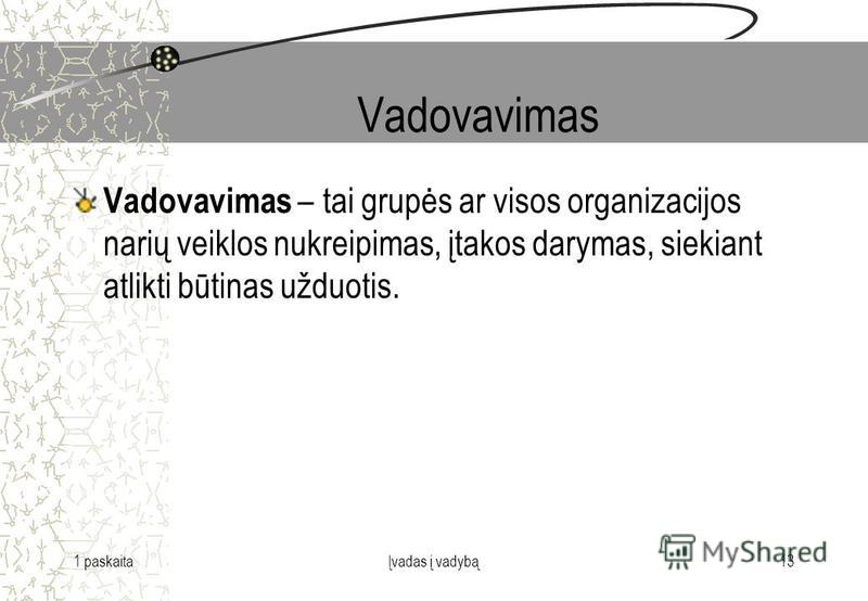 1 paskaitaĮvadas į vadybą13 Vadovavimas Vadovavimas – tai grupės ar visos organizacijos narių veiklos nukreipimas, įtakos darymas, siekiant atlikti būtinas užduotis.