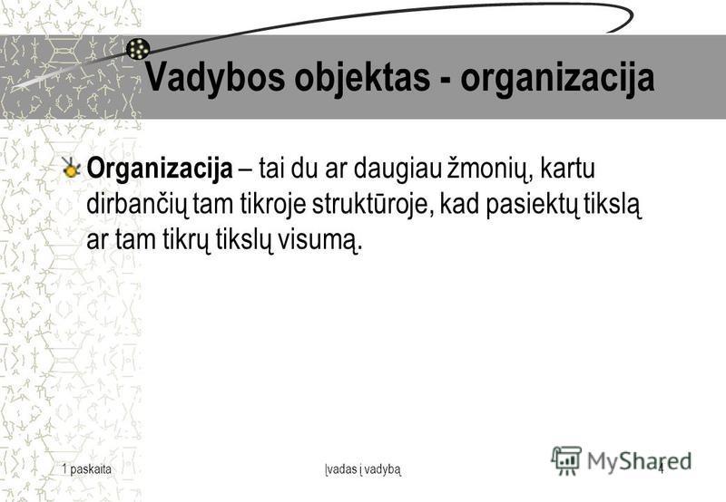 1 paskaitaĮvadas į vadybą4 Vadybos objektas - organizacija Organizacija – tai du ar daugiau žmonių, kartu dirbančių tam tikroje struktūroje, kad pasiektų tikslą ar tam tikrų tikslų visumą.