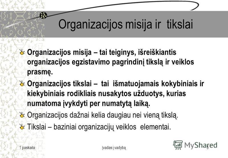 1 paskaitaĮvadas į vadybą5 Organizacijos misija ir tikslai Organizacijos misija – tai teiginys, išreiškiantis organizacijos egzistavimo pagrindinį tikslą ir veiklos prasmę. Organizacijos tikslai – tai išmatuojamais kokybiniais ir kiekybiniais rodikli