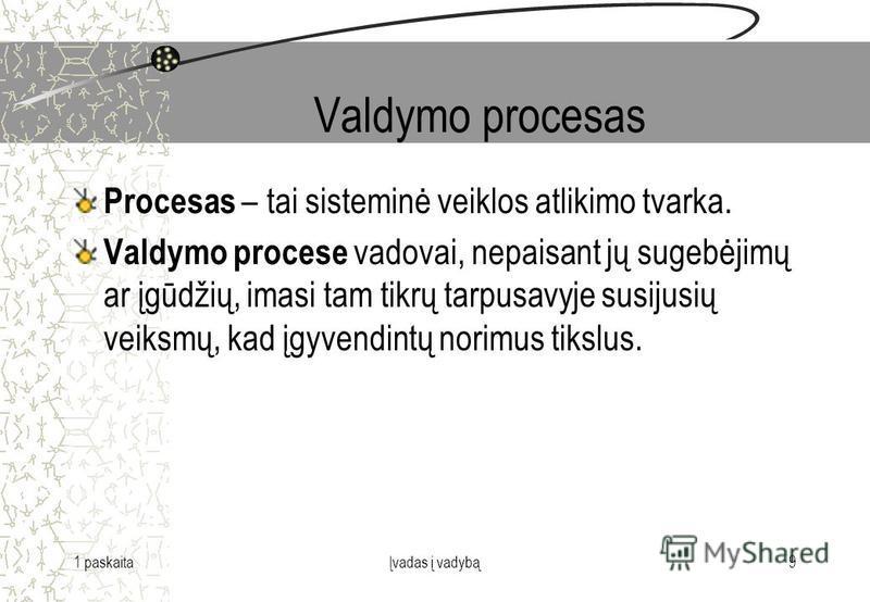1 paskaitaĮvadas į vadybą9 Valdymo procesas Procesas – tai sisteminė veiklos atlikimo tvarka. Valdymo procese vadovai, nepaisant jų sugebėjimų ar įgūdžių, imasi tam tikrų tarpusavyje susijusių veiksmų, kad įgyvendintų norimus tikslus.