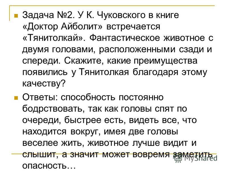 Задача 2. У К. Чуковского в книге «Доктор Айболит» встречается «Тянитолкай». Фантастическое животное с двумя головами, расположенными сзади и спереди. Скажите, какие преимущества появились у Тянитолкая благодаря этому качеству? Ответы: способность по