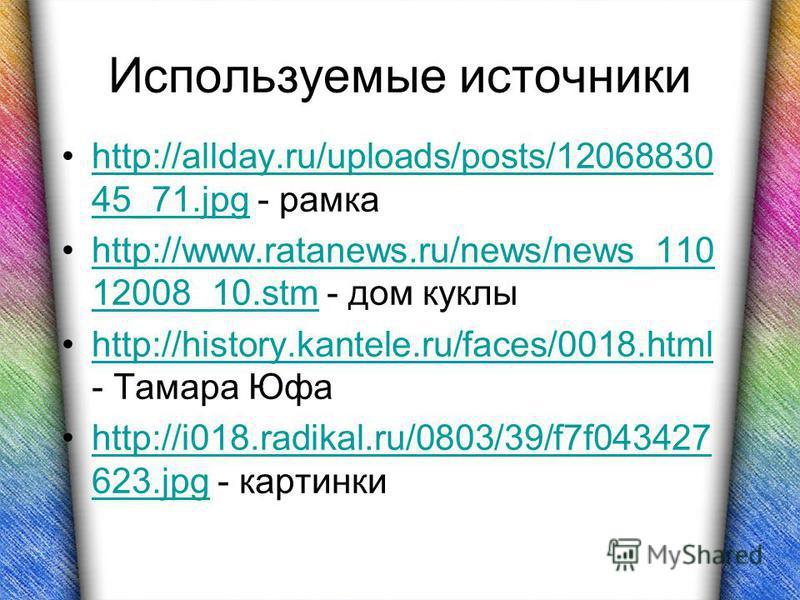 Используемые источники http://allday.ru/uploads/posts/12068830 45_71. jpg - рамкаhttp://allday.ru/uploads/posts/12068830 45_71. jpg http://www.ratanews.ru/news/news_110 12008_10. stm - дом куклыhttp://www.ratanews.ru/news/news_110 12008_10. stm http: