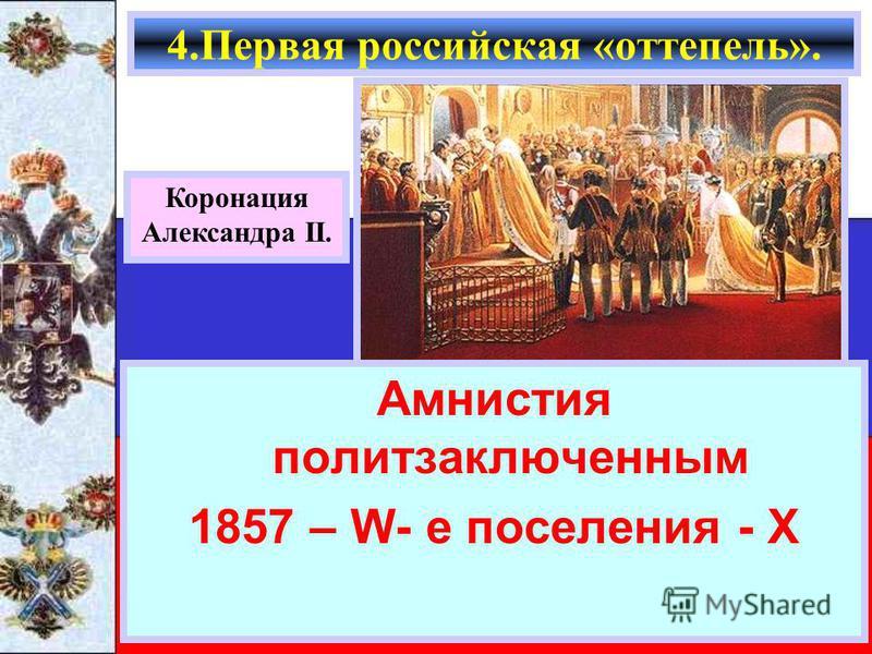 Амнистия политзаключенным 1857 – W- е поселения - Х 4. Первая российская «оттепель». Коронация Александра II.