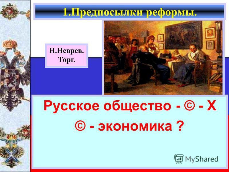 Русское общество - © - Х © - экономика ? 1. Предпосылки реформы. Н.Неврев. Торг.