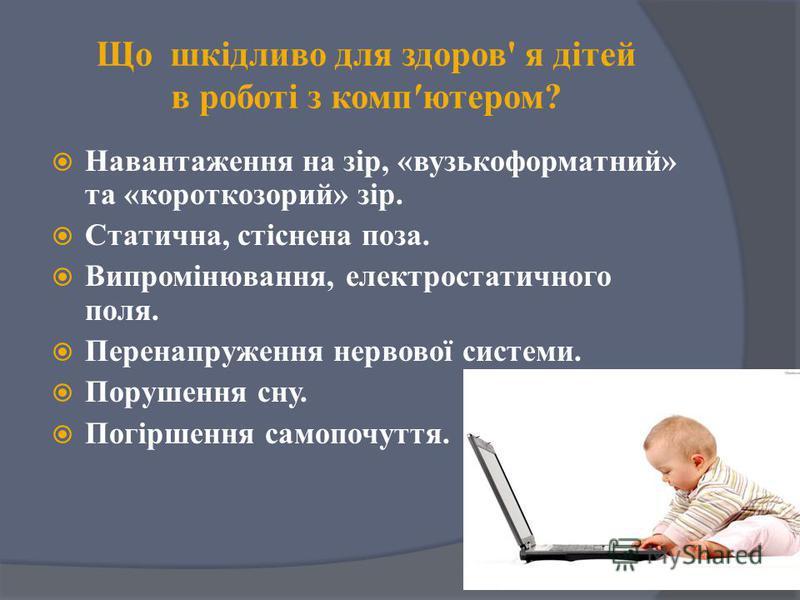 Що шкідливо для здоров' я дітей в роботі з компютером? Навантаження на зір, «вузькоформатний» та «короткозорий» зір. Статична, стіснена поза. Випромінювання, електростатичного поля. Перенапруження нервової системи. Порушення сну. Погіршення самопочут