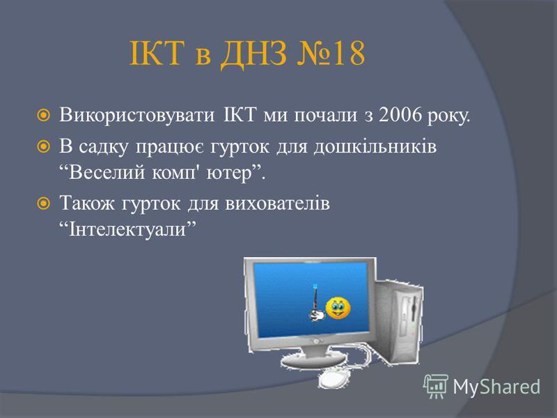 ІКТ в ДНЗ 18 Використовувати ІКТ ми почали з 2006 року. В садку працює гурток для дошкільників Веселий комп' ютер. Також гурток для вихователів Інтелектуали
